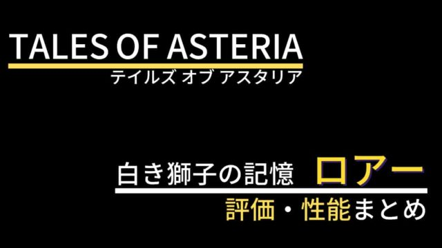 【テイルズオブアスタリア】ロアー(白き獅子の記憶)の評価・性能