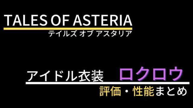 【テイルズオブアスタリア】ロクロウ(アイドル衣装)の評価・性能