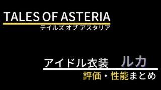 【テイルズオブアスタリア】ルカ(アイドル衣装)の評価・性能