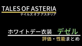 【テイルズオブアスタリア】デゼル(ホワイトデー衣装)の評価・性能