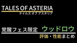 【テイルズオブアスタリア】ウッドロウ(覚醒フェス限定)の評価・性能